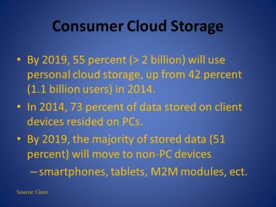 Consumer cloud usage. By 2019 more than 2 billion users will rely on the cloud for personal storage. The PC will no longer be the dominate storage platform. Smartphones, tablets and other devices will hold much of a consumer's data.